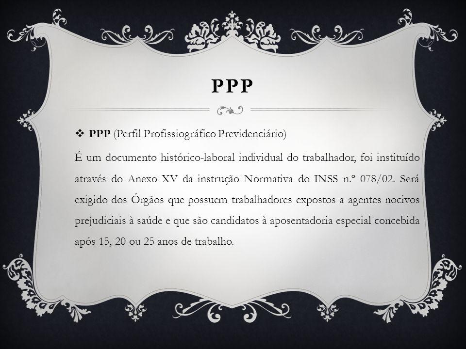 PPP  PPP (Perfil Profissiográfico Previdenciário) É um documento histórico-laboral individual do trabalhador, foi instituído através do Anexo XV da i