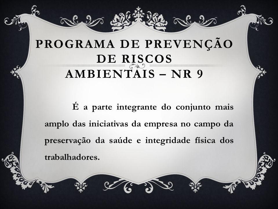 PROGRAMA DE PREVENÇÃO DE RISCOS AMBIENTAIS – NR 9 É a parte integrante do conjunto mais amplo das iniciativas da empresa no campo da preservação da sa