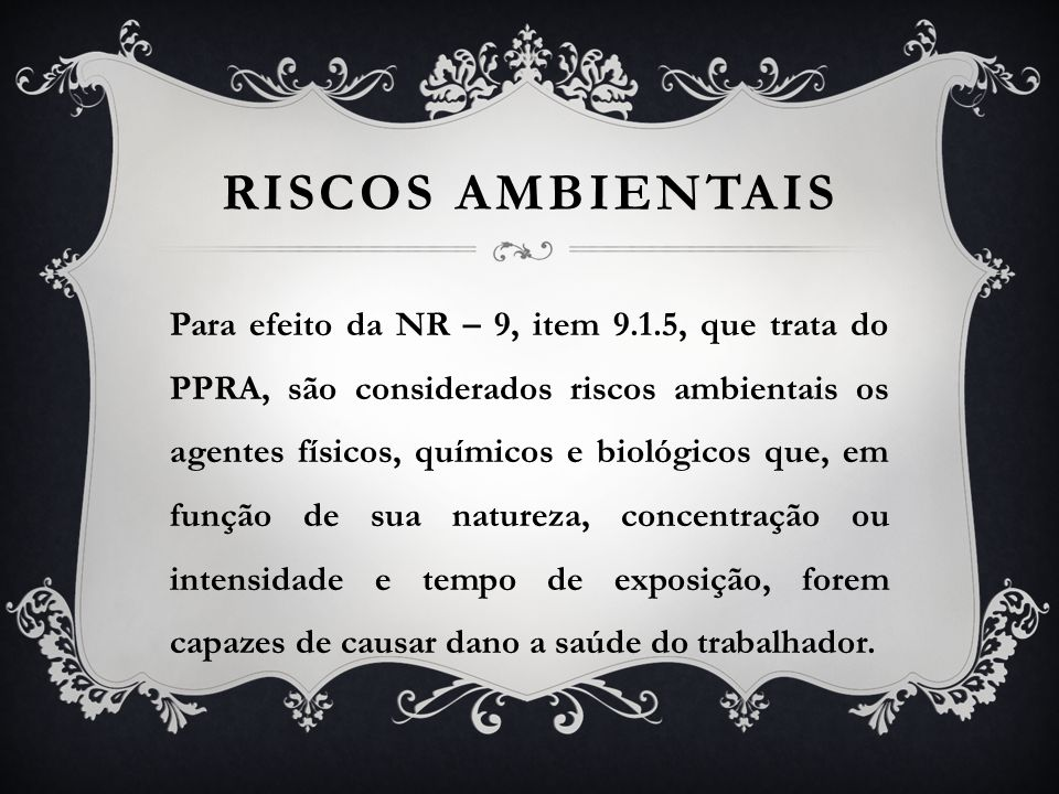 RISCOS AMBIENTAIS Para efeito da NR – 9, item 9.1.5, que trata do PPRA, são considerados riscos ambientais os agentes físicos, químicos e biológicos q