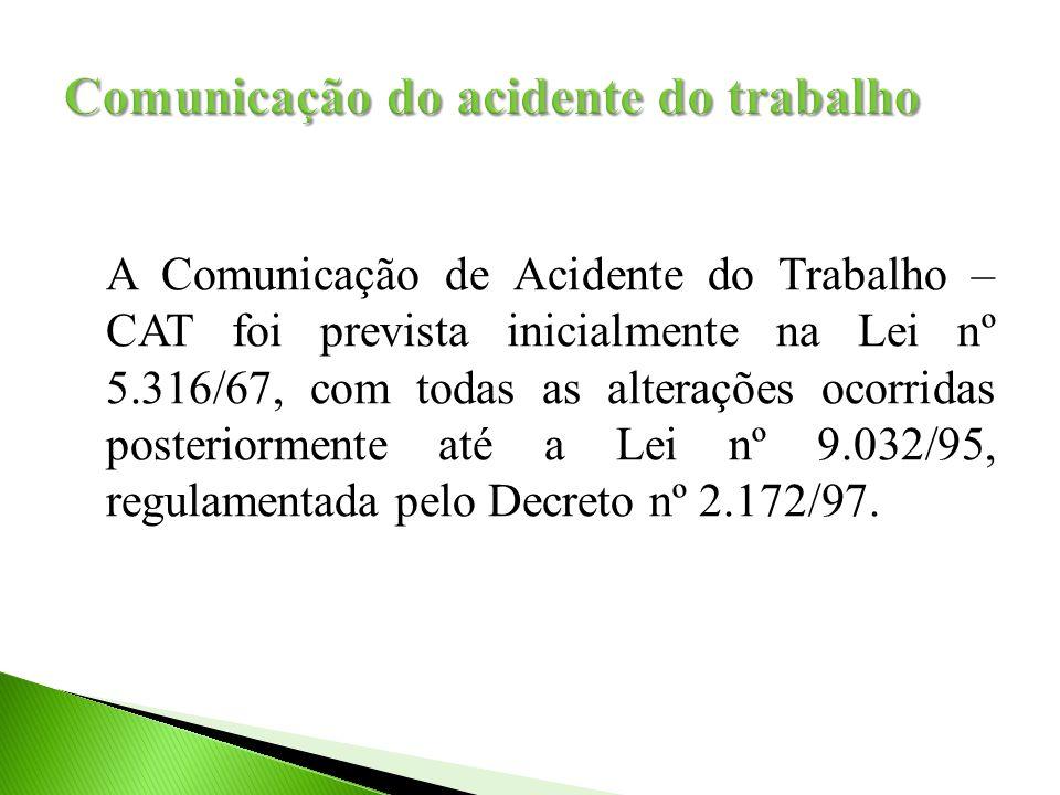 A Comunicação de Acidente do Trabalho – CAT foi prevista inicialmente na Lei nº 5.316/67, com todas as alterações ocorridas posteriormente até a Lei nº 9.032/95, regulamentada pelo Decreto nº 2.172/97.