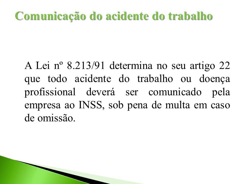 A Lei nº 8.213/91 determina no seu artigo 22 que todo acidente do trabalho ou doença profissional deverá ser comunicado pela empresa ao INSS, sob pena de multa em caso de omissão.