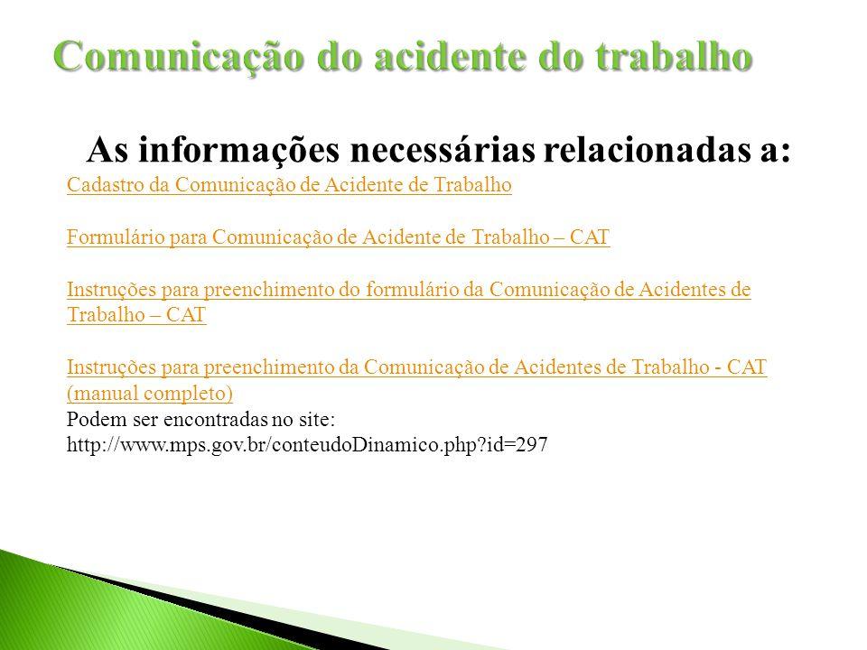 As informações necessárias relacionadas a: Cadastro da Comunicação de Acidente de Trabalho Formulário para Comunicação de Acidente de Trabalho – CAT Instruções para preenchimento do formulário da Comunicação de Acidentes de Trabalho – CAT Instruções para preenchimento da Comunicação de Acidentes de Trabalho - CAT (manual completo) Podem ser encontradas no site: http://www.mps.gov.br/conteudoDinamico.php?id=297