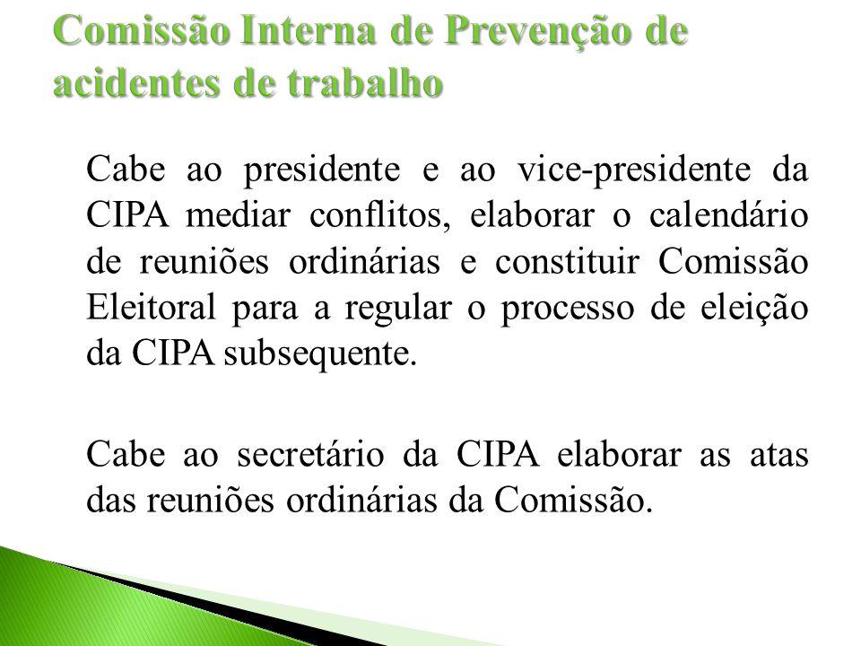 Cabe ao presidente e ao vice-presidente da CIPA mediar conflitos, elaborar o calendário de reuniões ordinárias e constituir Comissão Eleitoral para a regular o processo de eleição da CIPA subsequente.