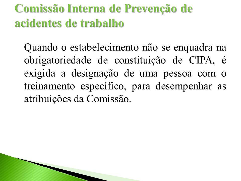 Quando o estabelecimento não se enquadra na obrigatoriedade de constituição de CIPA, é exigida a designação de uma pessoa com o treinamento específico, para desempenhar as atribuições da Comissão.