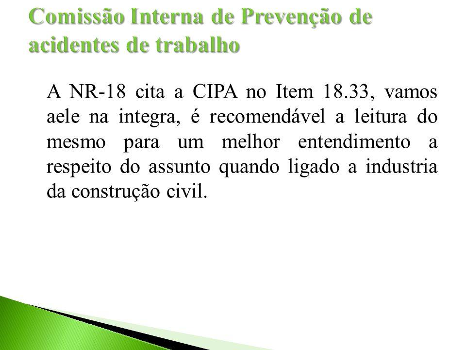 A NR-18 cita a CIPA no Item 18.33, vamos aele na integra, é recomendável a leitura do mesmo para um melhor entendimento a respeito do assunto quando ligado a industria da construção civil.