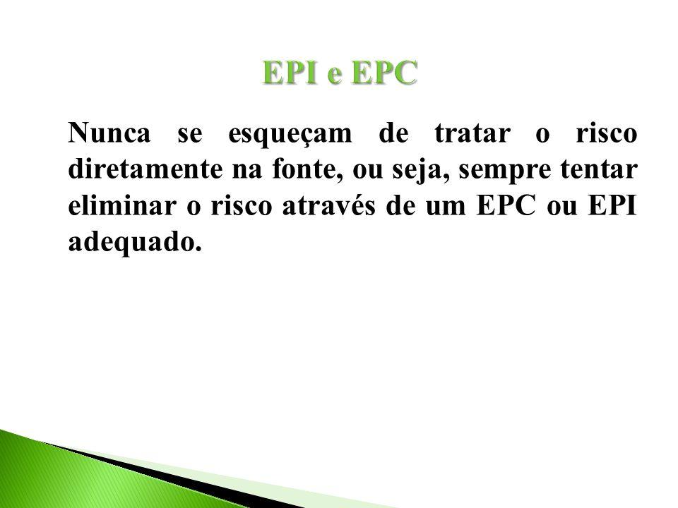 Nunca se esqueçam de tratar o risco diretamente na fonte, ou seja, sempre tentar eliminar o risco através de um EPC ou EPI adequado.