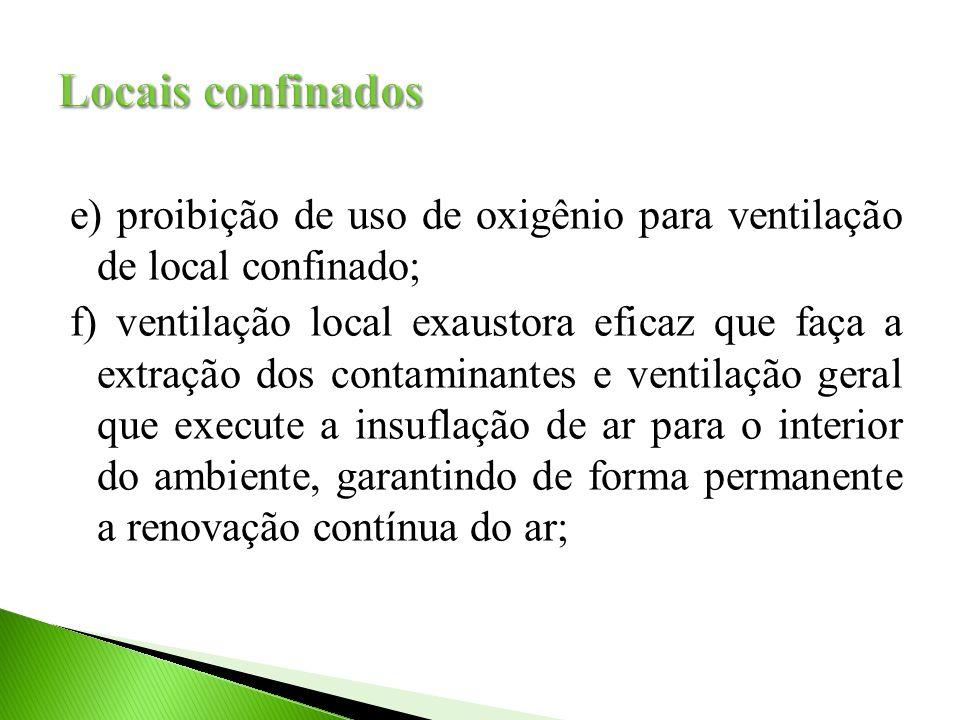 e) proibição de uso de oxigênio para ventilação de local confinado; f) ventilação local exaustora eficaz que faça a extração dos contaminantes e ventilação geral que execute a insuflação de ar para o interior do ambiente, garantindo de forma permanente a renovação contínua do ar;