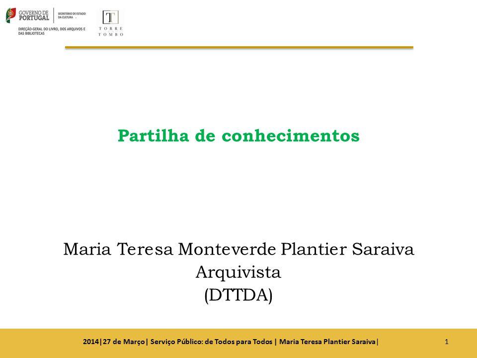 Partilha de conhecimentos Maria Teresa Monteverde Plantier Saraiva Arquivista (DTTDA) 12014|27 de Março| Serviço Público: de Todos para Todos | Maria
