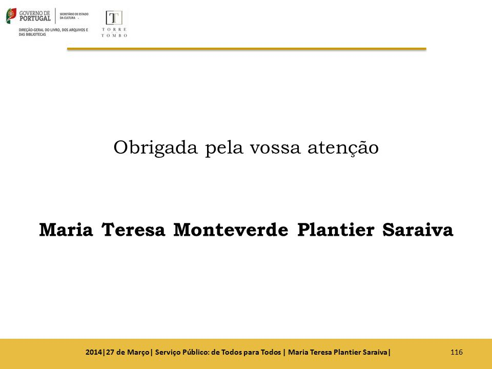 Obrigada pela vossa atenção Maria Teresa Monteverde Plantier Saraiva 1162014|27 de Março| Serviço Público: de Todos para Todos | Maria Teresa Plantier
