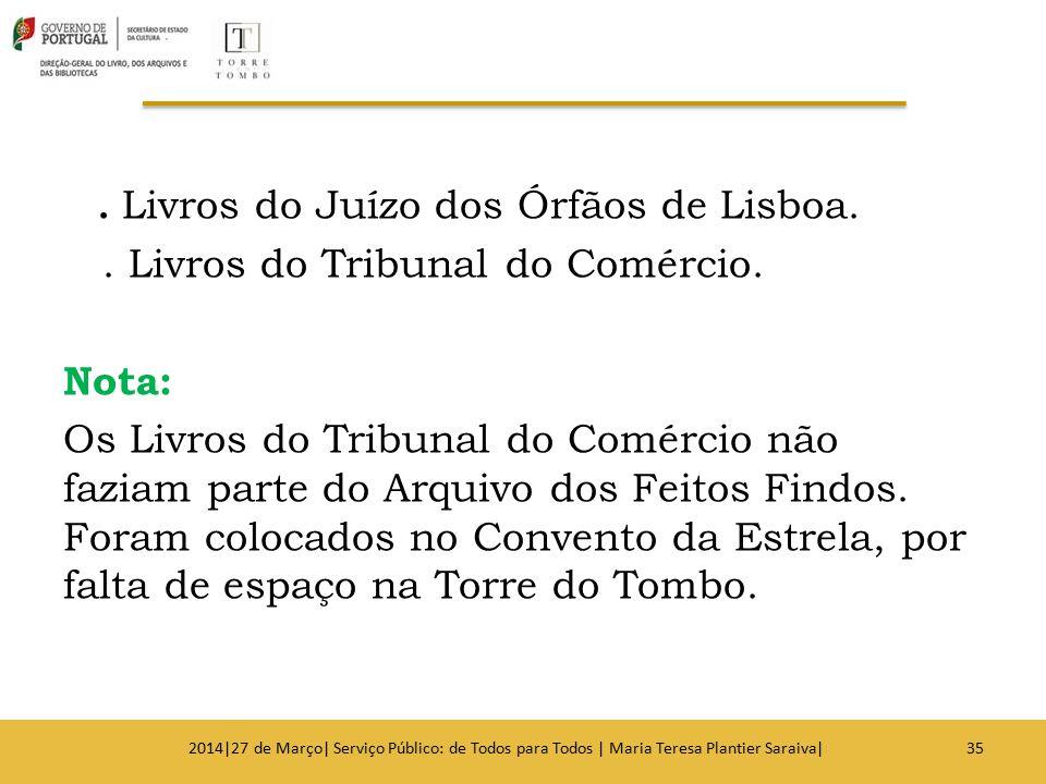 . Livros do Juízo dos Órfãos de Lisboa.. Livros do Tribunal do Comércio. Nota: Os Livros do Tribunal do Comércio não faziam parte do Arquivo dos Feito
