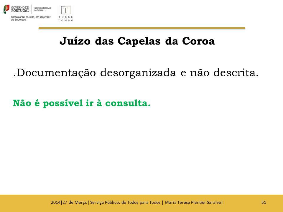 Juízo das Capelas da Coroa.Documentação desorganizada e não descrita. Não é possível ir à consulta. 512014|27 de Março| Serviço Público: de Todos para
