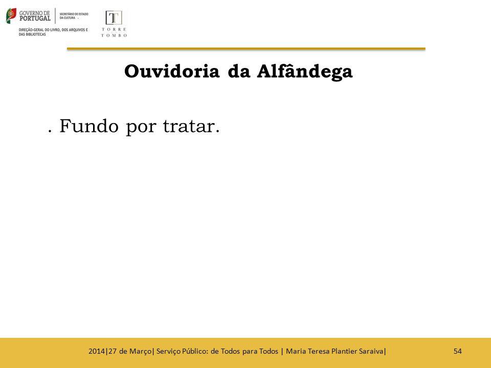 Ouvidoria da Alfândega. Fundo por tratar. 542014|27 de Março| Serviço Público: de Todos para Todos | Maria Teresa Plantier Saraiva|