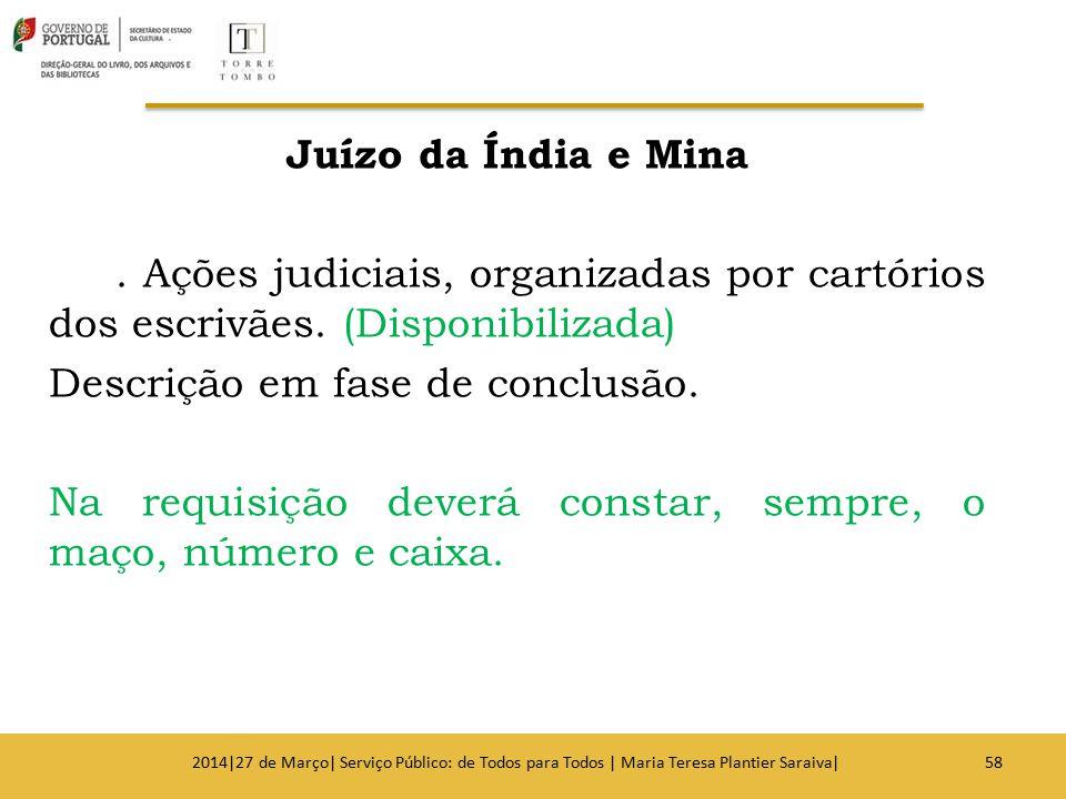 Juízo da Índia e Mina. Ações judiciais, organizadas por cartórios dos escrivães. (Disponibilizada) Descrição em fase de conclusão. Na requisição dever