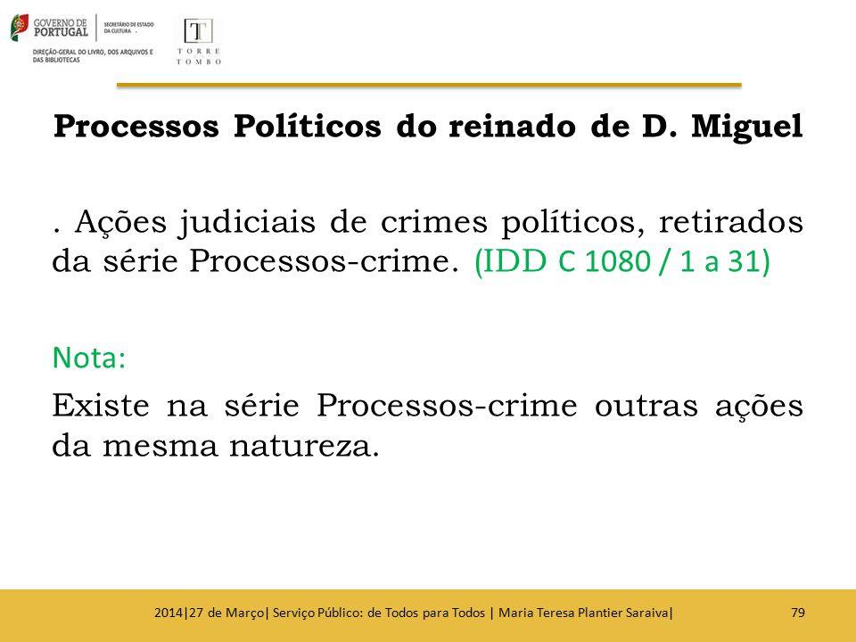 Processos Políticos do reinado de D. Miguel. Ações judiciais de crimes políticos, retirados da série Processos-crime. (IDD C 1080 / 1 a 31) Nota: Exis