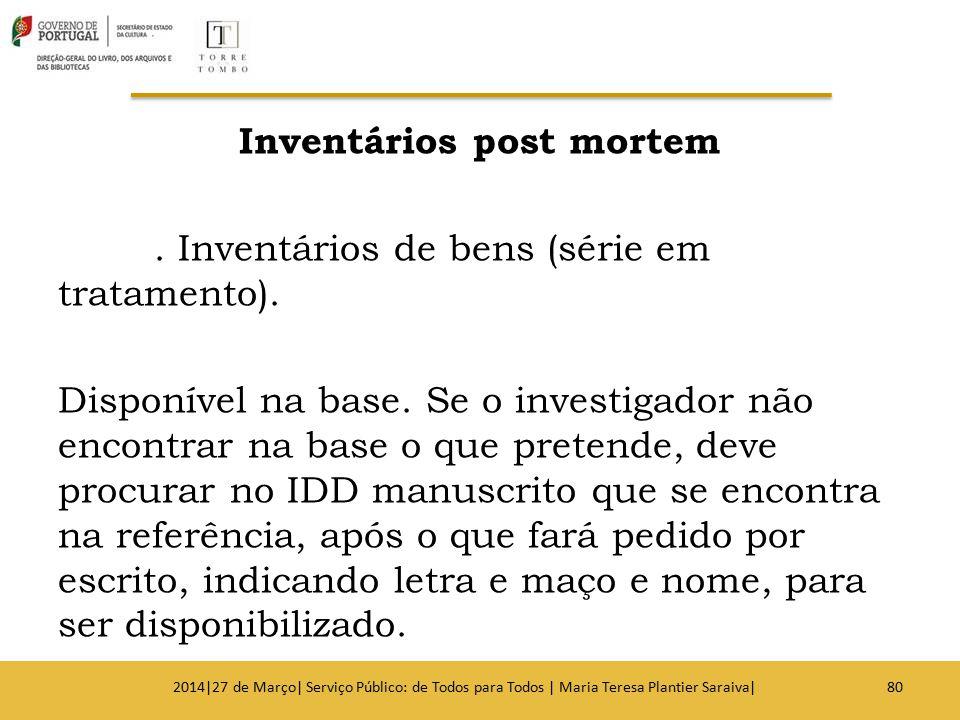 Inventários post mortem. Inventários de bens (série em tratamento). Disponível na base. Se o investigador não encontrar na base o que pretende, deve p