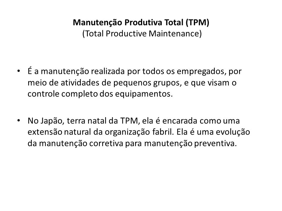 Manutenção Produtiva Total (TPM) (Total Productive Maintenance) É a manutenção realizada por todos os empregados, por meio de atividades de pequenos grupos, e que visam o controle completo dos equipamentos.