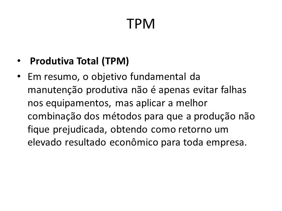 TPM Produtiva Total (TPM) Em resumo, o objetivo fundamental da manutenção produtiva não é apenas evitar falhas nos equipamentos, mas aplicar a melhor combinação dos métodos para que a produção não fique prejudicada, obtendo como retorno um elevado resultado econômico para toda empresa.
