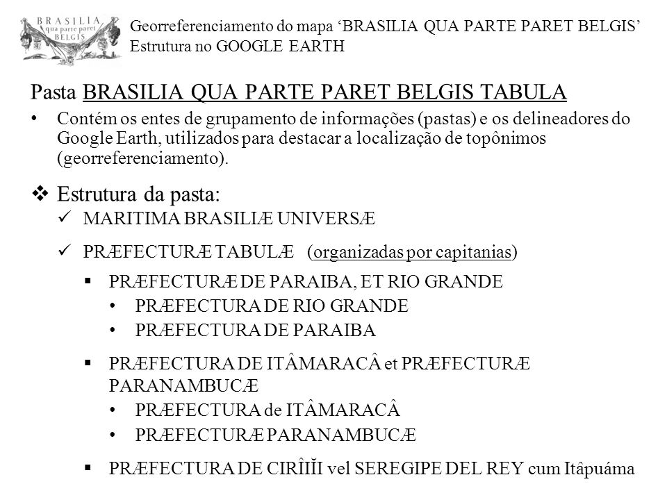 Pasta BRASILIA QUA PARTE PARET BELGIS TABULA Contém os entes de grupamento de informações (pastas) e os delineadores do Google Earth, utilizados para destacar a localização de topônimos (georreferenciamento).
