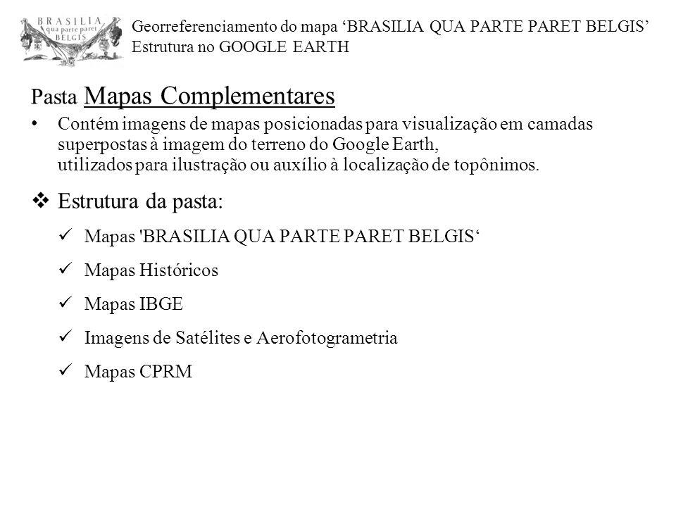 Georreferenciamento do mapa 'BRASILIA QUA PARTE PARET BELGIS' Estrutura no GOOGLE EARTH Pasta Mapas Complementares Contém imagens de mapas posicionadas para visualização em camadas superpostas à imagem do terreno do Google Earth, utilizados para ilustração ou auxílio à localização de topônimos.