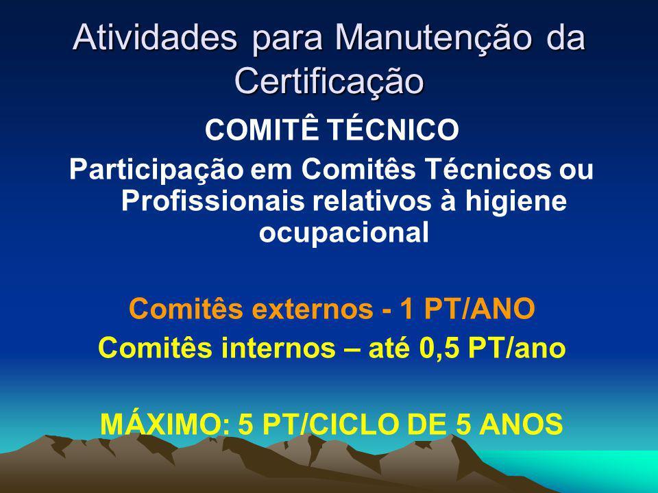 Atividades para Manutenção da Certificação COMITÊ TÉCNICO Participação em Comitês Técnicos ou Profissionais relativos à higiene ocupacional Comitês externos - 1 PT/ANO Comitês internos – até 0,5 PT/ano MÁXIMO: 5 PT/CICLO DE 5 ANOS