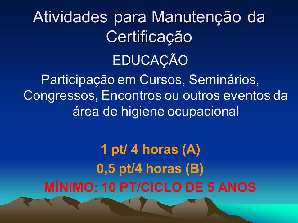 Atividades para Manutenção da Certificação EDUCAÇÃO Participação em Cursos, Seminários, Congressos, Encontros ou outros eventos da área de higiene ocupacional 1 pt/ 4 horas (A) 0,5 pt/4 horas (B) MÍNIMO: 10 PT/CICLO DE 5 ANOS