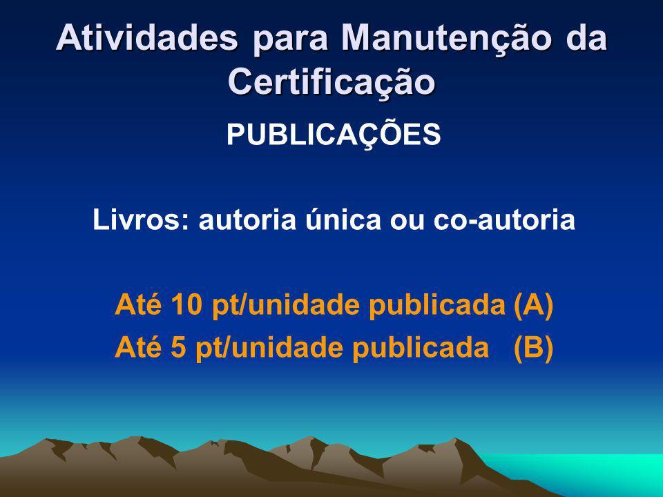 Atividades para Manutenção da Certificação PUBLICAÇÕES Livros: autoria única ou co-autoria Até 10 pt/unidade publicada (A) Até 5 pt/unidade publicada (B)