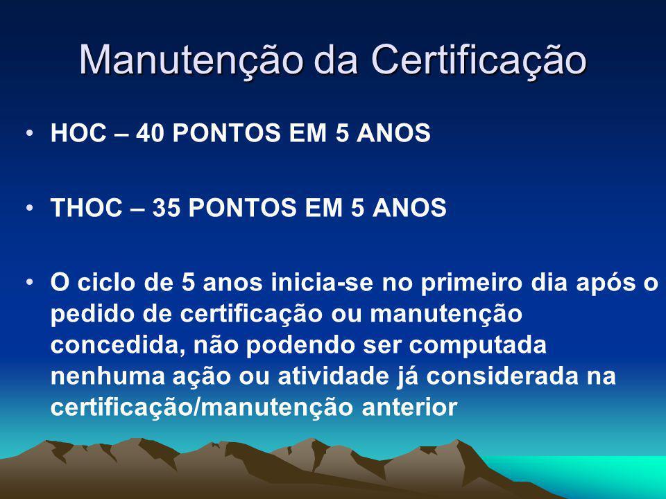 Manutenção da Certificação HOC – 40 PONTOS EM 5 ANOS THOC – 35 PONTOS EM 5 ANOS O ciclo de 5 anos inicia-se no primeiro dia após o pedido de certificação ou manutenção concedida, não podendo ser computada nenhuma ação ou atividade já considerada na certificação/manutenção anterior