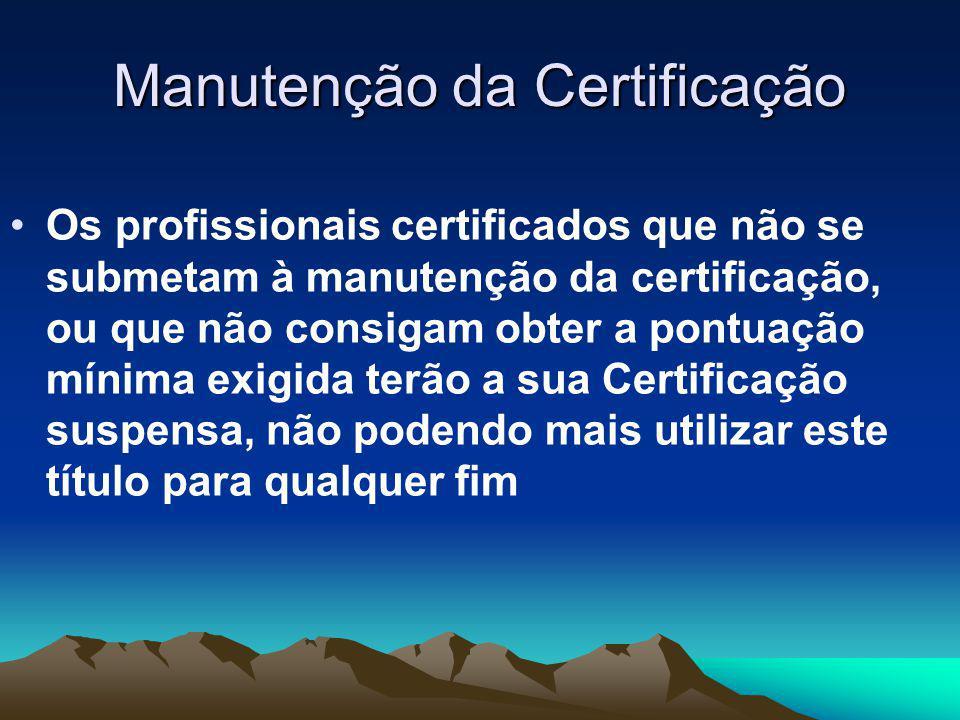 Manutenção da Certificação Os profissionais certificados que não se submetam à manutenção da certificação, ou que não consigam obter a pontuação mínima exigida terão a sua Certificação suspensa, não podendo mais utilizar este título para qualquer fim