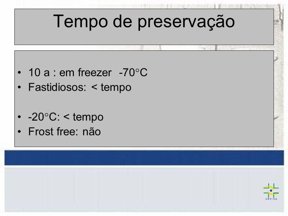 Tempo de preservação 10 a : em freezer -70°C Fastidiosos: < tempo -20°C: < tempo Frost free: não