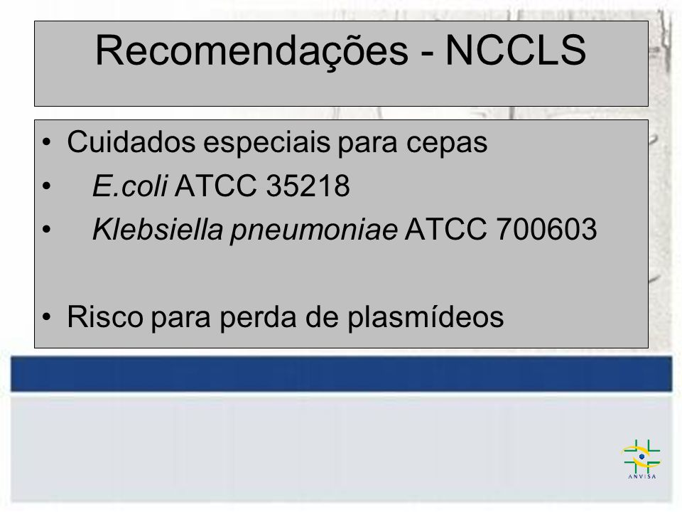 Recomendações - NCCLS Cuidados especiais para cepas E.coli ATCC 35218 Klebsiella pneumoniae ATCC 700603 Risco para perda de plasmídeos