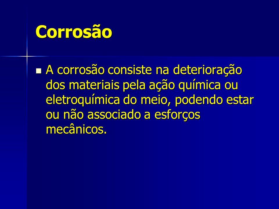 Corrosão A corrosão consiste na deterioração dos materiais pela ação química ou eletroquímica do meio, podendo estar ou não associado a esforços mecân