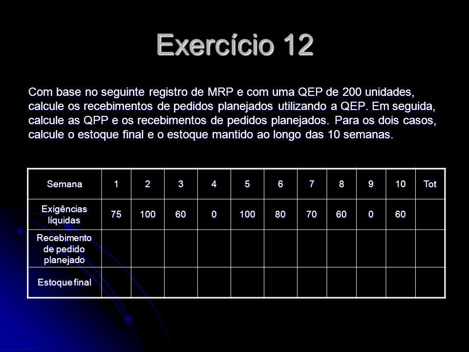 Exercício 12 Com base no seguinte registro de MRP e com uma QEP de 200 unidades, calcule os recebimentos de pedidos planejados utilizando a QEP. Em se
