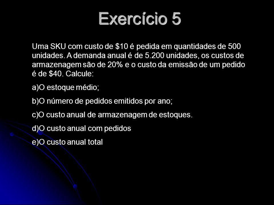 Exercício 5 Uma SKU com custo de $10 é pedida em quantidades de 500 unidades. A demanda anual é de 5.200 unidades, os custos de armazenagem são de 20%