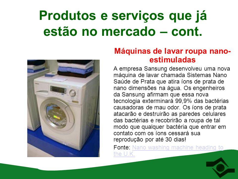 Produtos e serviços que já estão no mercado – cont. Máquinas de lavar roupa nano- estimuladas A empresa Sansung desenvolveu uma nova máquina de lavar