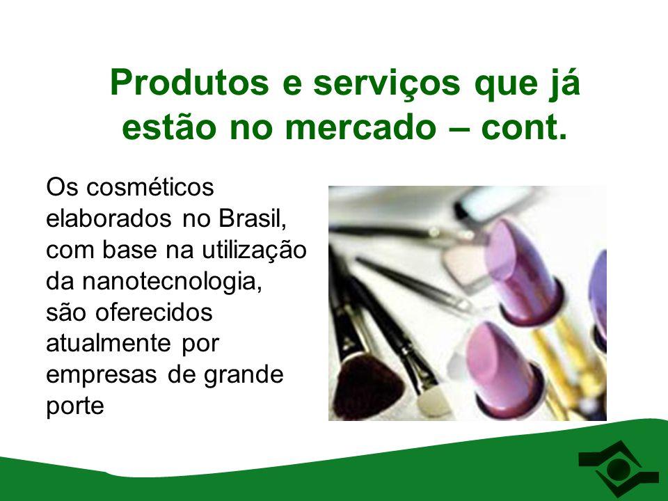 Produtos e serviços que já estão no mercado – cont. Os cosméticos elaborados no Brasil, com base na utilização da nanotecnologia, são oferecidos atual