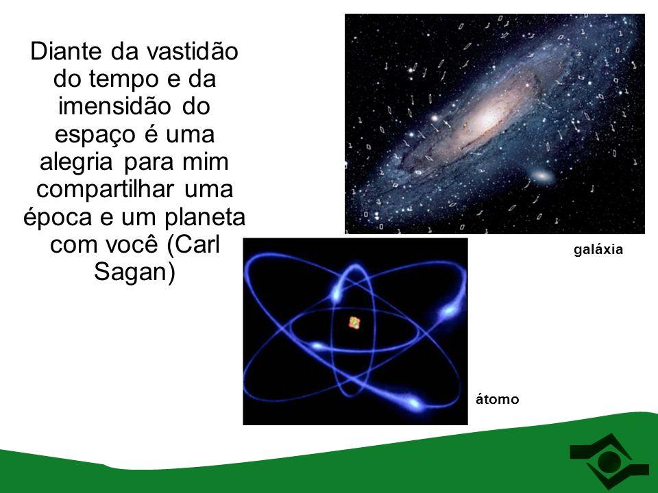 Diante da vastidão do tempo e da imensidão do espaço é uma alegria para mim compartilhar uma época e um planeta com você (Carl Sagan) átomo galáxia