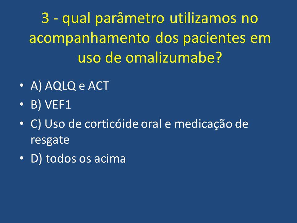 3 - qual parâmetro utilizamos no acompanhamento dos pacientes em uso de omalizumabe? A) AQLQ e ACT B) VEF1 C) Uso de corticóide oral e medicação de re