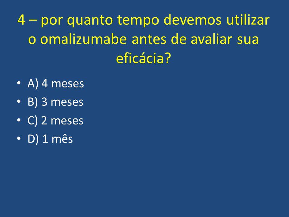 4 – por quanto tempo devemos utilizar o omalizumabe antes de avaliar sua eficácia? A) 4 meses B) 3 meses C) 2 meses D) 1 mês