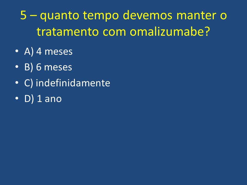 5 – quanto tempo devemos manter o tratamento com omalizumabe? A) 4 meses B) 6 meses C) indefinidamente D) 1 ano