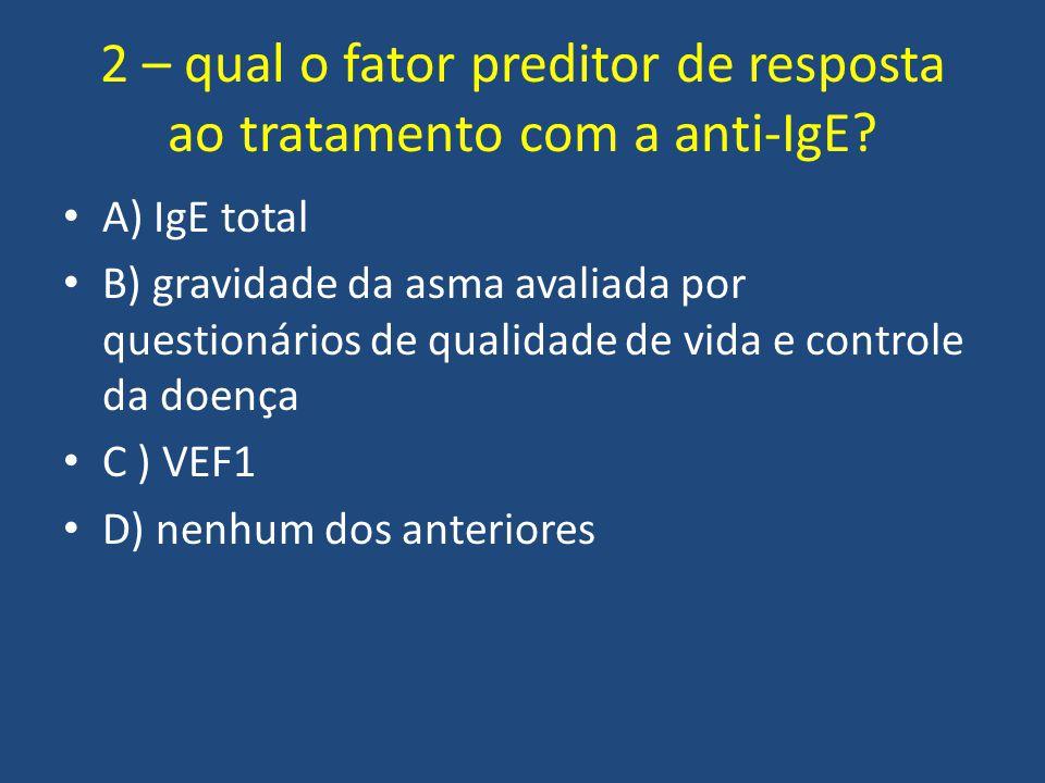 2 – qual o fator preditor de resposta ao tratamento com a anti-IgE? A) IgE total B) gravidade da asma avaliada por questionários de qualidade de vida