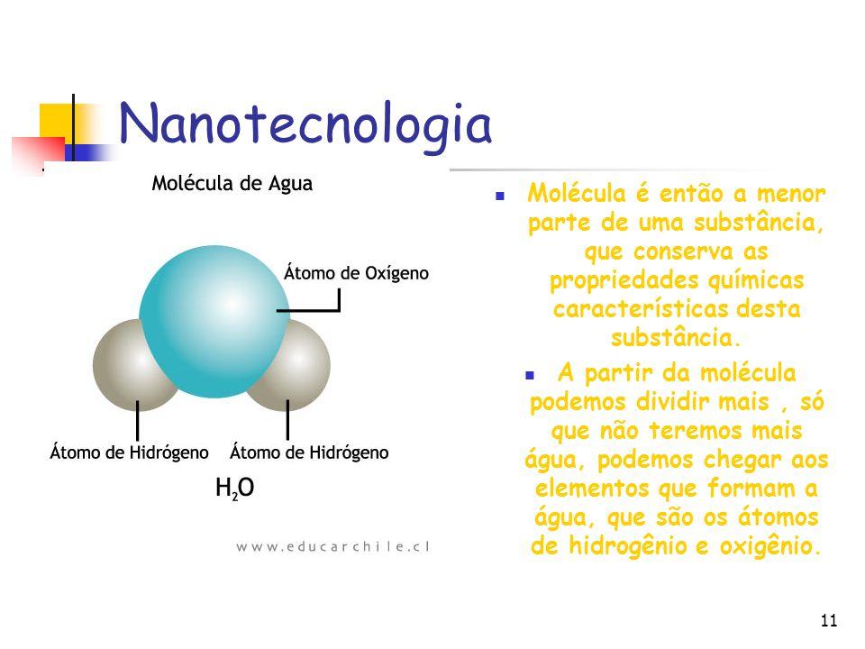 11 Nanotecnologia Molécula é então a menor parte de uma substância, que conserva as propriedades químicas características desta substância. A partir d