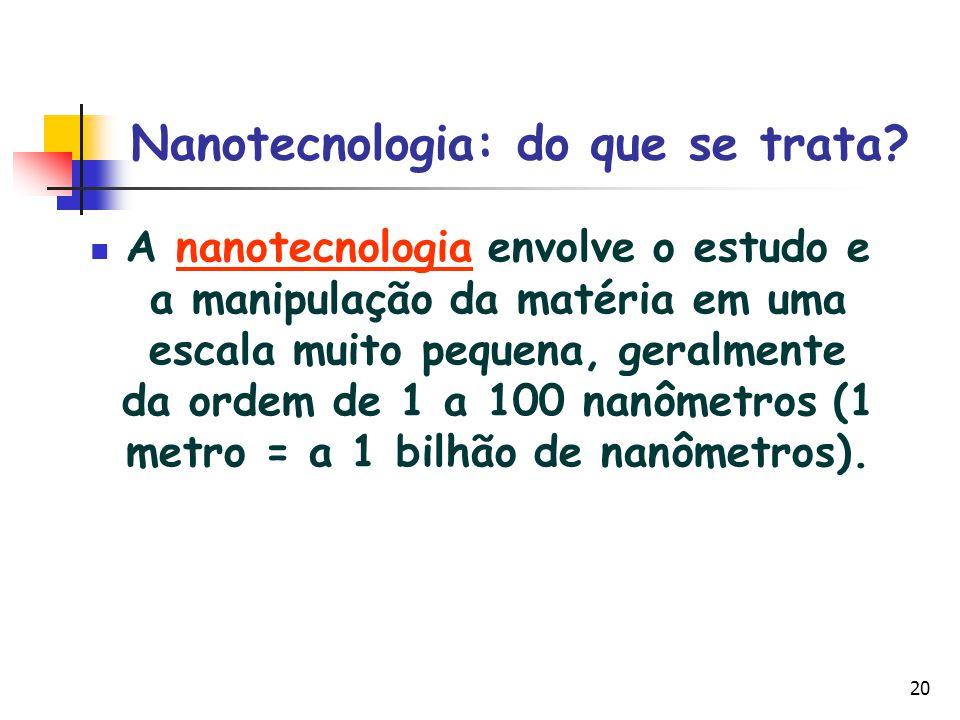20 Nanotecnologia: do que se trata? A nanotecnologia envolve o estudo e a manipulação da matéria em uma escala muito pequena, geralmente da ordem de 1
