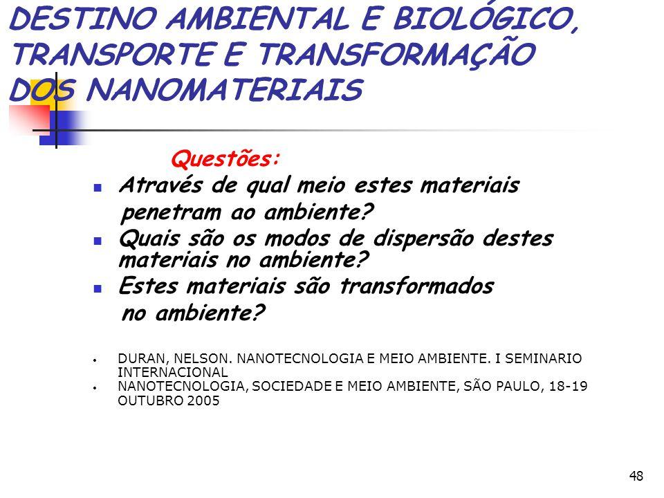 48 DESTINO AMBIENTAL E BIOLÓGICO, TRANSPORTE E TRANSFORMAÇÃO DOS NANOMATERIAIS Questões: Através de qual meio estes materiais penetram ao ambiente? Qu