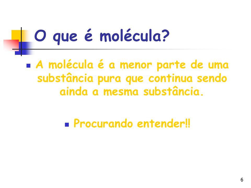 6 O que é molécula? A molécula é a menor parte de uma substância pura que continua sendo ainda a mesma substância. Procurando entender!!