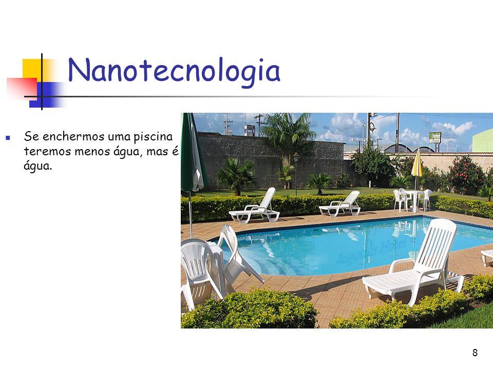 8 Nanotecnologia Se enchermos uma piscina teremos menos água, mas é água.