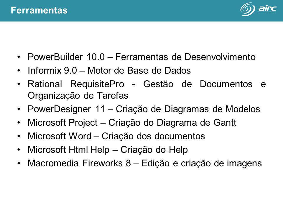 PowerBuilder 10.0 – Ferramentas de Desenvolvimento Informix 9.0 – Motor de Base de Dados Rational RequisitePro - Gestão de Documentos e Organização de Tarefas PowerDesigner 11 – Criação de Diagramas de Modelos Microsoft Project – Criação do Diagrama de Gantt Microsoft Word – Criação dos documentos Microsoft Html Help – Criação do Help Macromedia Fireworks 8 – Edição e criação de imagens Ferramentas
