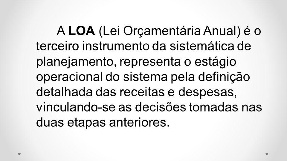 A LOA (Lei Orçamentária Anual) é o terceiro instrumento da sistemática de planejamento, representa o estágio operacional do sistema pela definição det