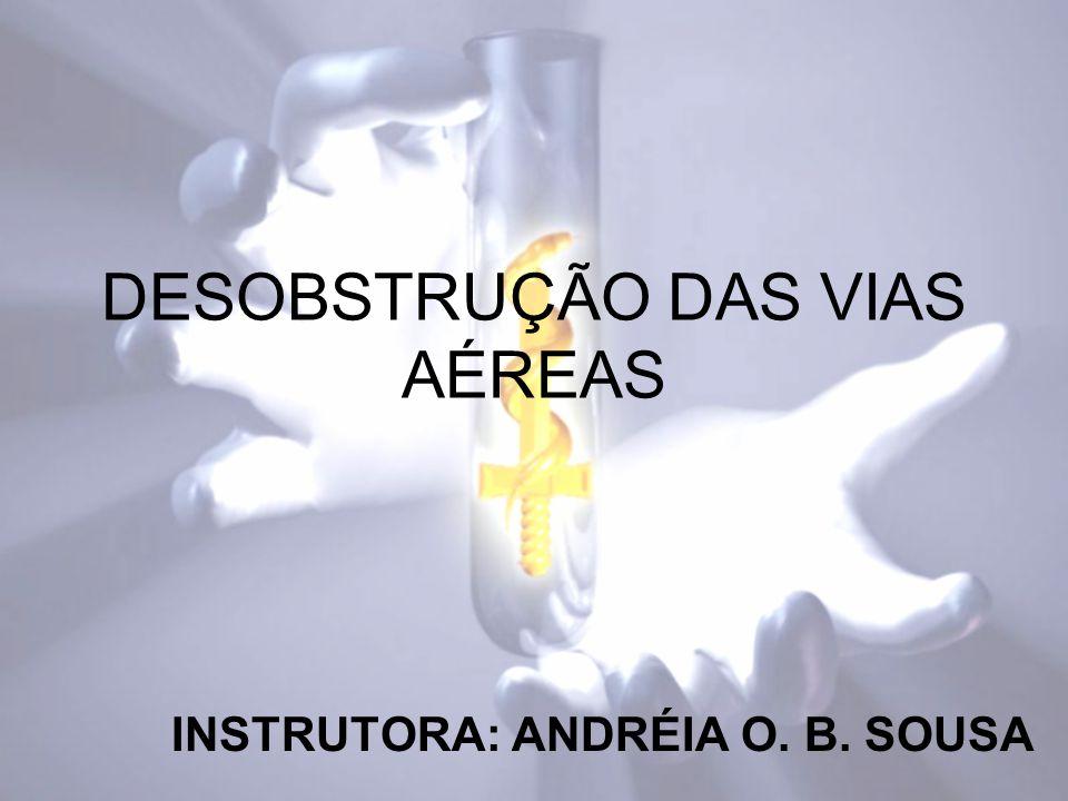DESOBSTRUÇÃO DAS VIAS AÉREAS INSTRUTORA: ANDRÉIA O. B. SOUSA