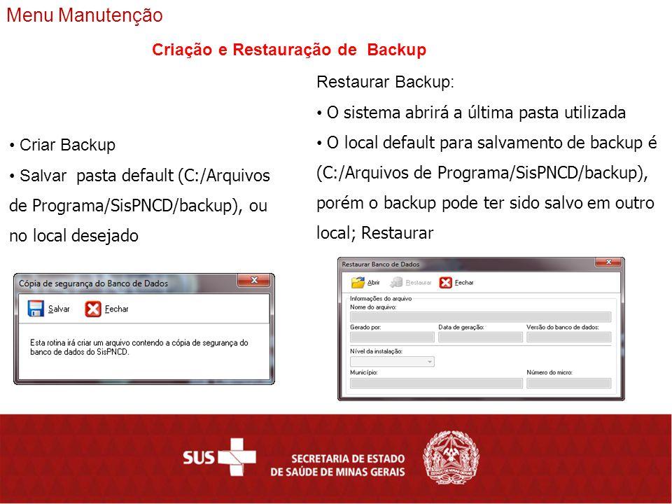 Menu Manutenção Restaurar Backup: O sistema abrirá a última pasta utilizada O local default para salvamento de backup é (C:/Arquivos de Programa/SisPNCD/backup), porém o backup pode ter sido salvo em outro local; Restaurar Criar Backup Salvar pasta default (C:/Arquivos de Programa/SisPNCD/backup), ou no local desejado Criação e Restauração de Backup