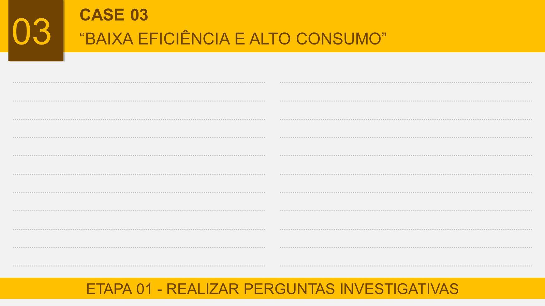 "ETAPA 01 - REALIZAR PERGUNTAS INVESTIGATIVAS CASE 03 ""BAIXA EFICIÊNCIA E ALTO CONSUMO"""